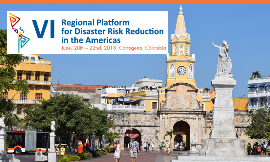 VI Regional Platform for Disaster Risk Reduction in the Americas, Cartagena, Colombia 20-22 June 2018