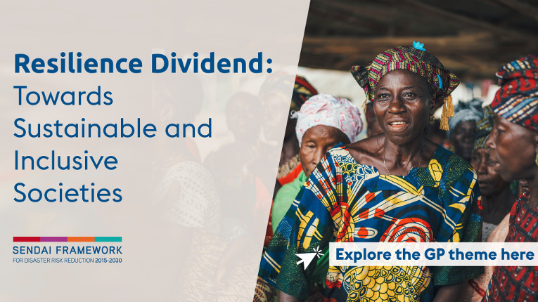 Resilience Dividend: Towards Sustainable and Inclusive Societies - Explore the GP theme here - THEMATIC FOCUS - How managing disaster risk and risk-informed development investments pay dividends in multiple sectors and geographies.
